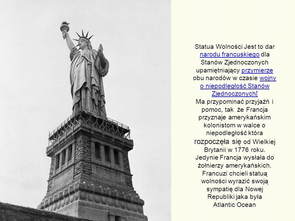 Statua Wolności Jest to dar narodu francuskiego dla Stanów Zjednoczonych upamiętniający przymierze obu narodów w czasie wojny o niepodległość Stanów Zjednoczonych[ Ma przypominać przyjaźń i pomoc, tak że Francja przyznaje amerykańskim kolonistom w walce o niepodległość która rozpoczęła się od Wielkiej Brytanii w 1776 roku.